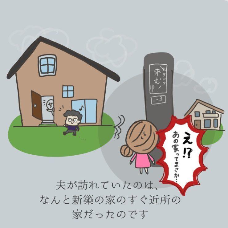 夫が訪れていたのは、なんと新築の家のすぐ近所の家だったのです